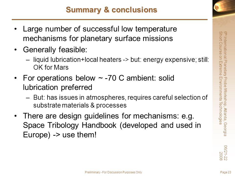 6 th International Planetary Probe Workshop, Atlanta, Georgia Short Course on Extreme Environments Technologies 06/21-22 2008 Preliminary - For Discussion Purposes Only Page 23 Summary & conclusions Large number of successful low temperature mechanisms for planetary surface missions Generally feasible: –liquid lubrication+local heaters -> but: energy expensive; still: OK for Mars For operations below ~ -70 C ambient: solid lubrication preferred –But: has issues in atmospheres, requires careful selection of substrate materials & processes There are design guidelines for mechanisms: e.g.
