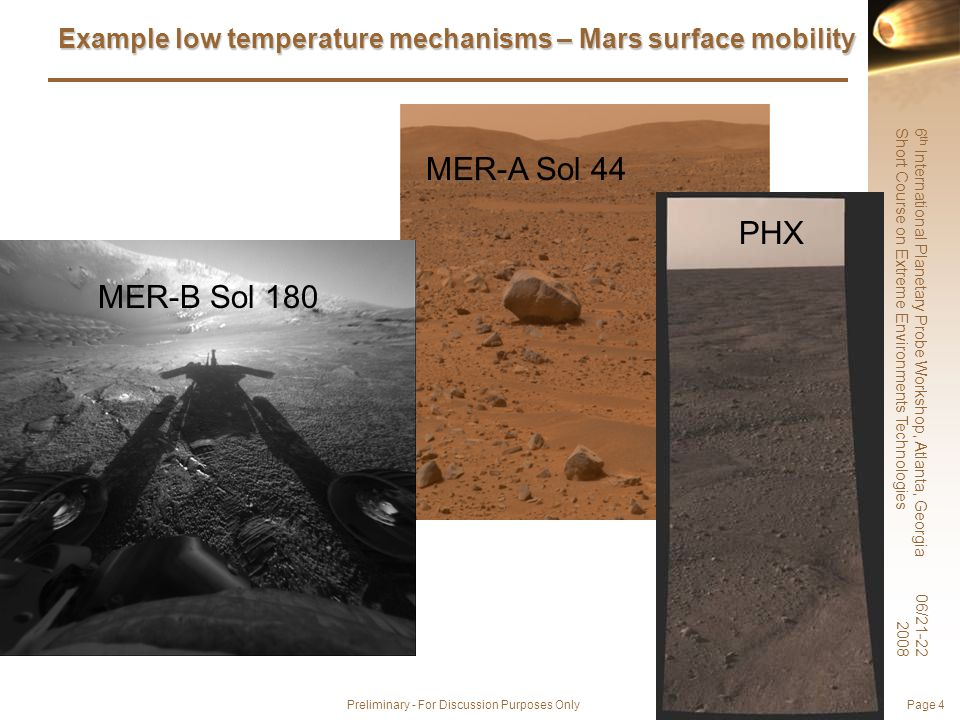 6 th International Planetary Probe Workshop, Atlanta, Georgia Short Course on Extreme Environments Technologies 06/21-22 2008 Preliminary - For Discussion Purposes Only Page 4 Example low temperature mechanisms – Mars surface mobility MER-A Sol 44 PHX MER-B Sol 180