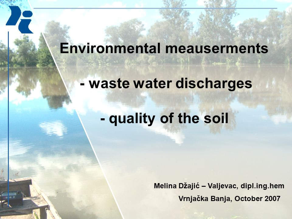 Environmental meauserments - waste water discharges - quality of the soil Melina Džajić – Valjevac, dipl.ing.hem Vrnjačka Banja, October 2007