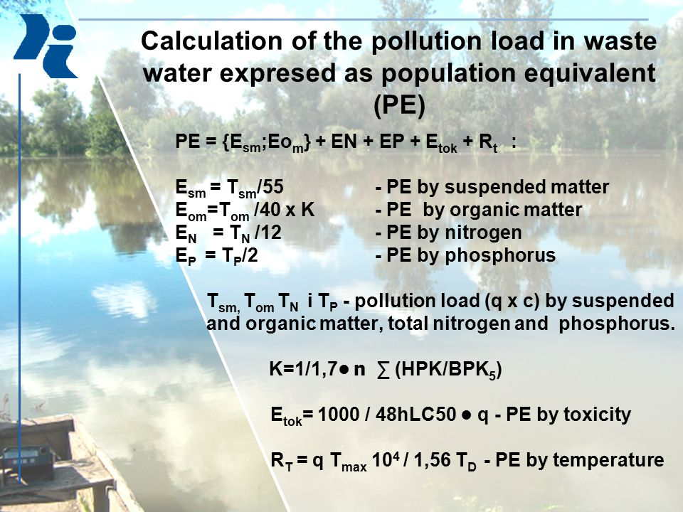 Calculation of the pollution load in waste water expresed as population equivalent (PE) PE = {E sm ;Eo m } + EN + EP + E tok + R t : E sm = T sm /55 -