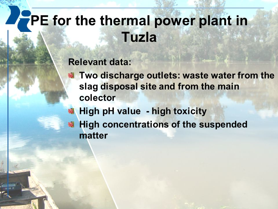 PE for the thermal power plant in Tuzla Relevant data: Two discharge outlets: waste water from the slag disposal site and from the main colector High pH value - high toxicity High concentrations of the suspended matter