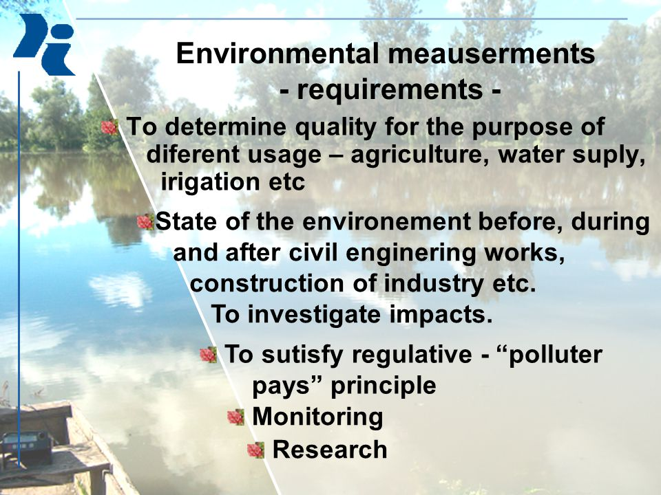 Environmental meauserments - requirements - To determine quality for the purpose of diferent usage – agriculture, water suply, irigation etc State of the environement before, during and after civil enginering works, construction of industry etc.