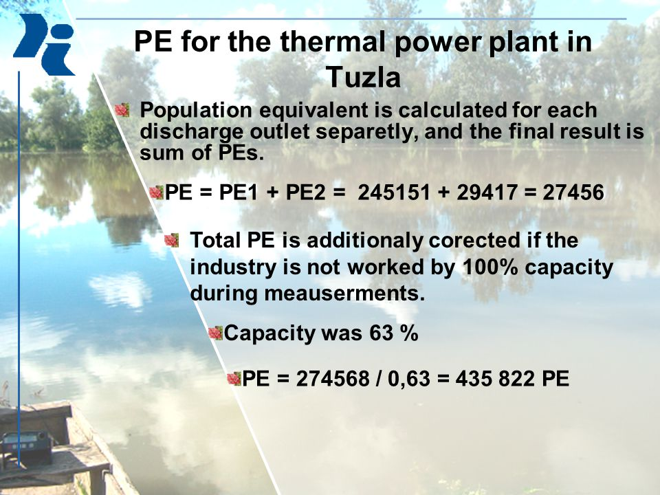 Population equivalent is calculated for each discharge outlet separetly, and the final result is sum of PEs. PE for the thermal power plant in Tuzla P