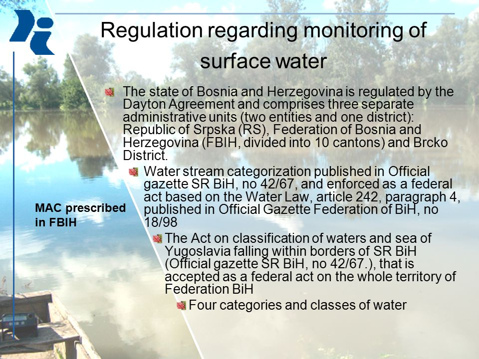 Regulation regarding monitoring of surface water The state of Bosnia and Herzegovina is regulated by the Dayton Agreement and comprises three separate administrative units (two entities and one district): Republic of Srpska (RS), Federation of Bosnia and Herzegovina (FBIH, divided into 10 cantons) and Brcko District.