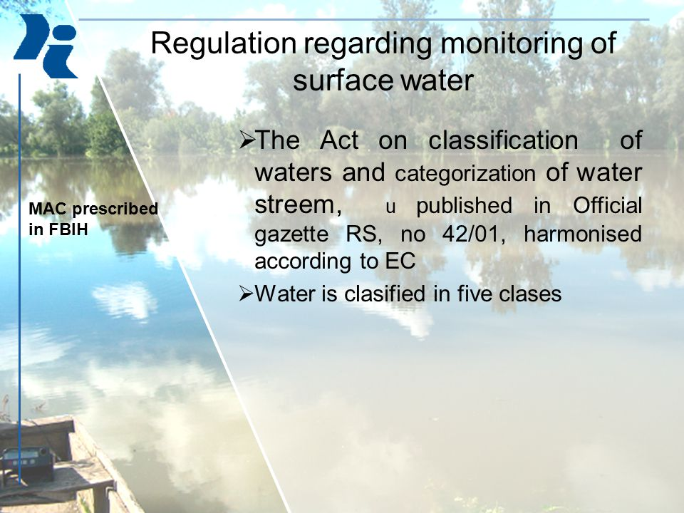  The Act on classification of waters and categorization of water streem, u published in Official gazette RS, no 42/01, harmonised according to EC  Water is clasified in five clases Regulation regarding monitoring of surface water MAC prescribed in FBIH