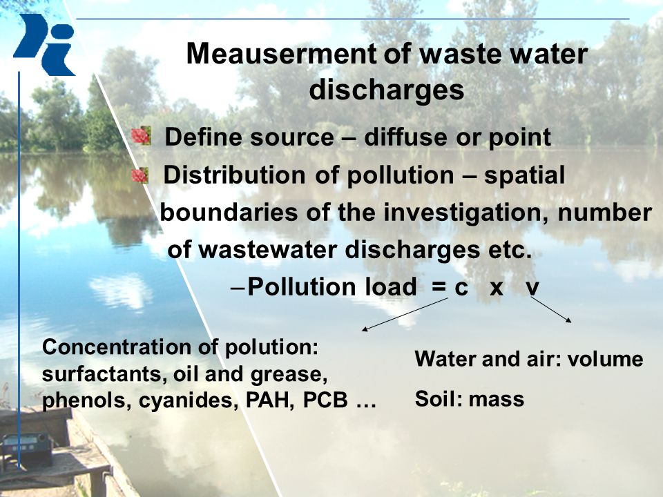 Meauserment of waste water discharges Define source – diffuse or point Distribution of pollution – spatial boundaries of the investigation, number of wastewater discharges etc.