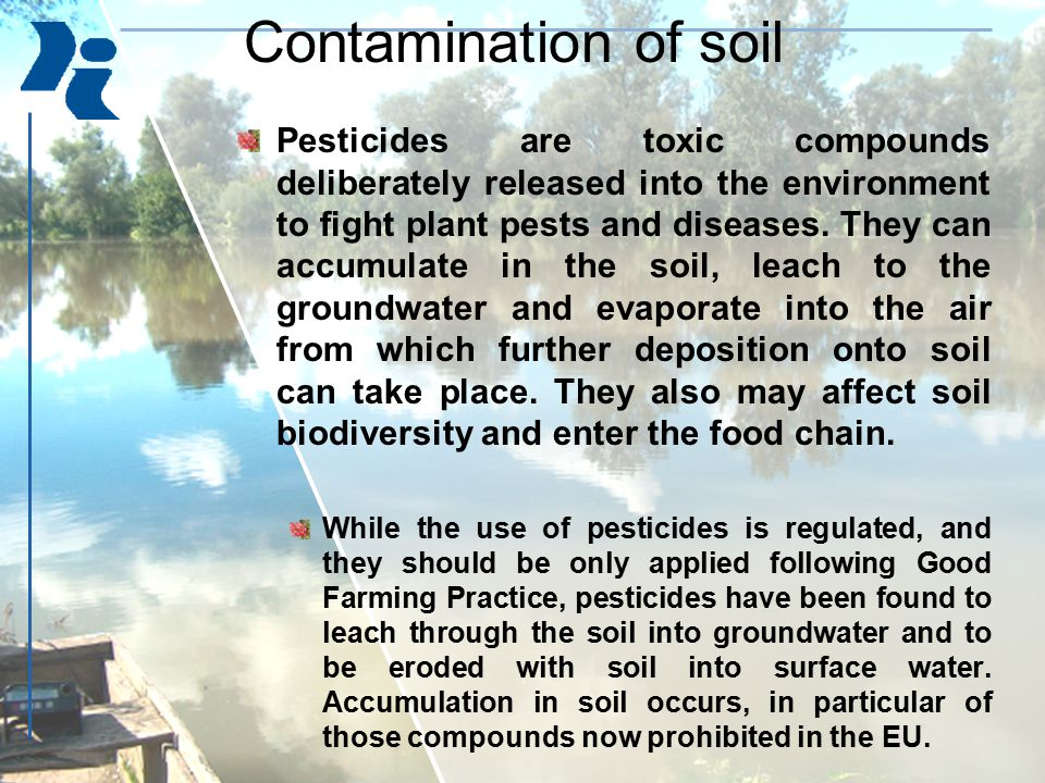 Pesticides are toxic compounds deliberately released into the environment to fight plant pests and diseases. They can accumulate in the soil, leach to