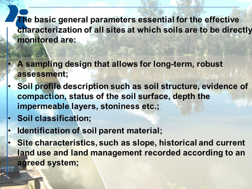 The basic general parameters essential for the effective characterization of all sites at which soils are to be directly monitored are: A sampling design that allows for long-term, robust assessment; Soil profile description such as soil structure, evidence of compaction, status of the soil surface, depth the impermeable layers, stoniness etc.; Soil classification; Identification of soil parent material; Site characteristics, such as slope, historical and current land use and land management recorded according to an agreed system;