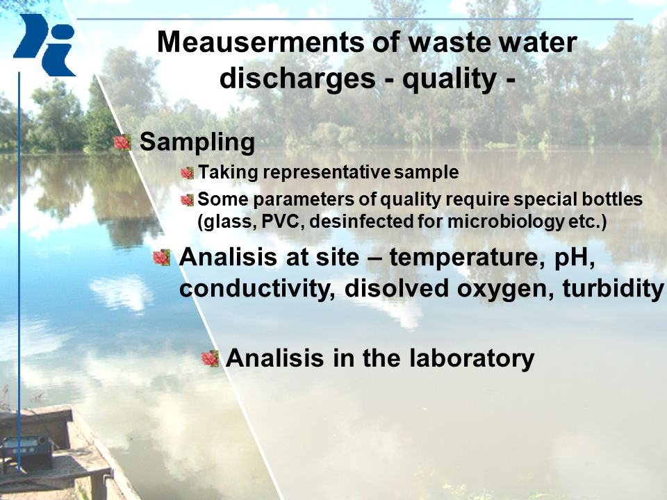 Analisis of physical and chemical parameters in water Temperature, Turbidity, color, odor, taste pH value, Conductivity, total solids, suspended solids, total dissolved solids, volatile matter, Hardness: total, carbonate Heavy metals: Ca, Mg, Fe, Free CO2, Chlorides, Ammonia, Nitrate, nitrite, phosphorus (total and orthophosphate), sulphate, consumption of KMnO4, COD, Indicators of pollution: heavy metals (Pb, Cu, Cd, Cr, Hg, Zn, As, Ni…), surfactants, oil and grease, phenols, fluorides, cyanides, pesticides, PAH, PCB, TOC….