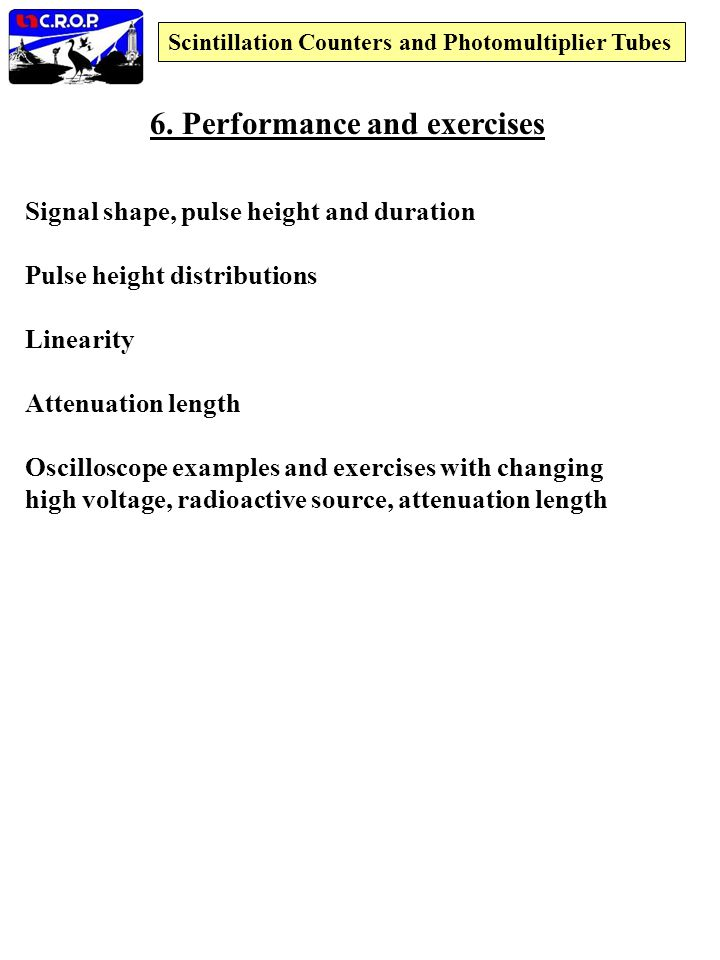 6. Performance and exercises Signal shape, pulse height and duration Pulse height distributions Linearity Attenuation length Oscilloscope examples and