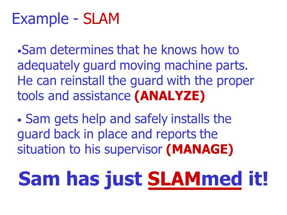 Example - SLAM Sam realizes the possible hazards involved in this task are moving machine parts, slips, trips, and falls, uncontrolled energy sources, spillage, and lifting hazards He identifies a missing guard and notices that the guard is laying on the ground The missing guard presents a moving machine part hazard that Sam must address (LOOK) Make the RIGHT Decision!