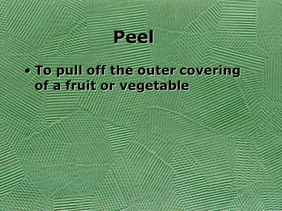 Peel To pull off the outer covering of a fruit or vegetable