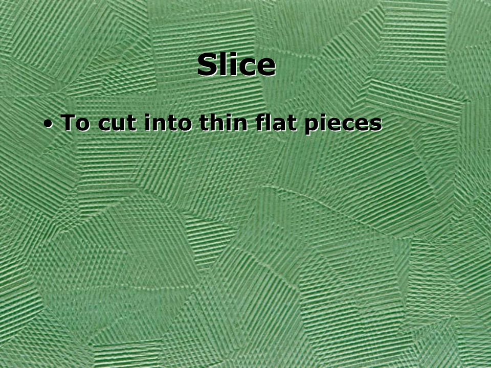 Slice To cut into thin flat pieces