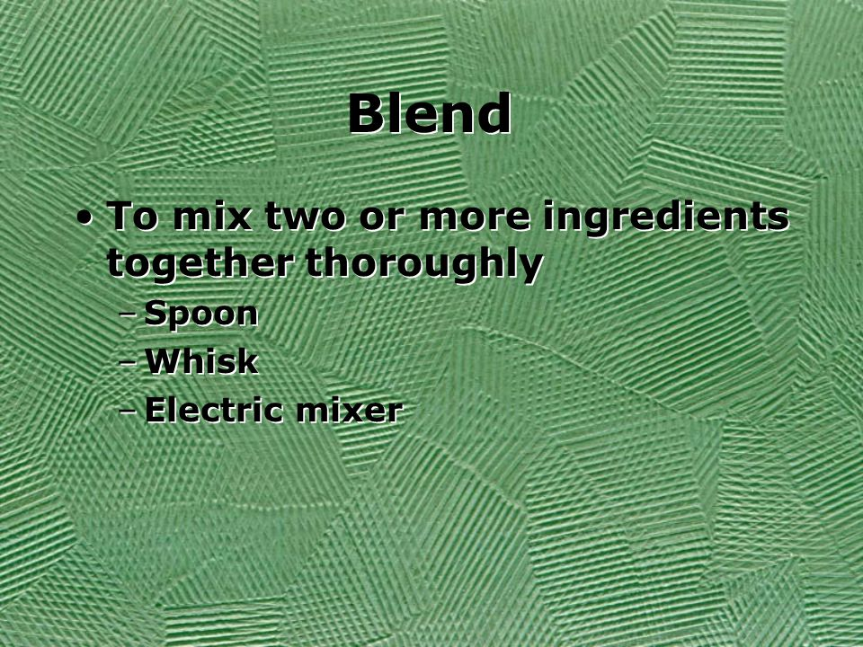 Blend To mix two or more ingredients together thoroughly –Spoon –Whisk –Electric mixer To mix two or more ingredients together thoroughly –Spoon –Whisk –Electric mixer