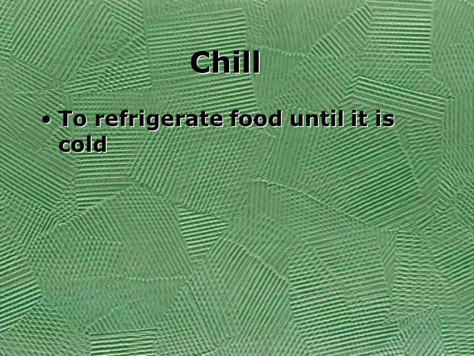 Chill To refrigerate food until it is cold