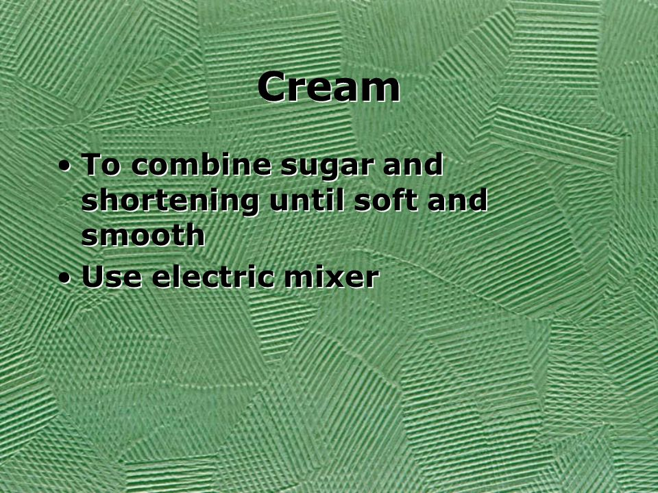 Cream To combine sugar and shortening until soft and smooth Use electric mixer To combine sugar and shortening until soft and smooth Use electric mixer