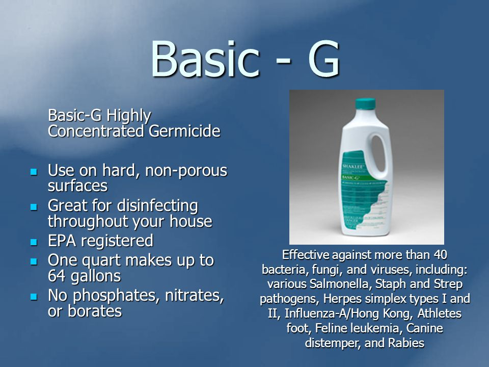 Basic - G Basic-G Highly Concentrated Germicide Use on hard, non-porous surfaces Use on hard, non-porous surfaces Great for disinfecting throughout your house Great for disinfecting throughout your house EPA registered EPA registered One quart makes up to 64 gallons One quart makes up to 64 gallons No phosphates, nitrates, or borates No phosphates, nitrates, or borates Effective against more than 40 bacteria, fungi, and viruses, including: various Salmonella, Staph and Strep pathogens, Herpes simplex types I and II, Influenza-A/Hong Kong, Athletes foot, Feline leukemia, Canine distemper, and Rabies