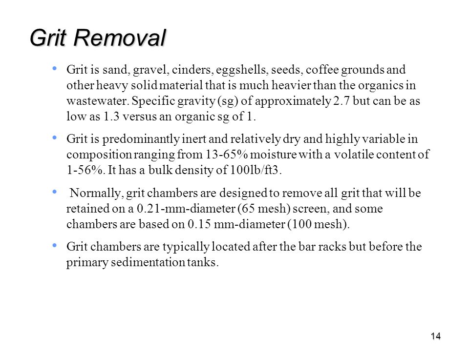 14 Grit Removal Grit is sand, gravel, cinders, eggshells, seeds, coffee grounds and other heavy solid material that is much heavier than the organics in wastewater.