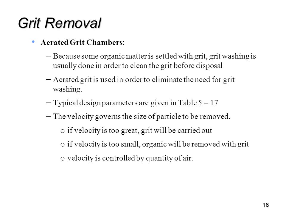 16 Grit Removal Aerated Grit Chambers:   Because some organic matter is settled with grit, grit washing is usually done in order to clean the grit before disposal   Aerated grit is used in order to eliminate the need for grit washing.