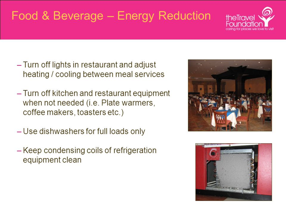 Food & Beverage – Energy Reduction –Turn off lights in restaurant and adjust heating / cooling between meal services –Turn off kitchen and restaurant equipment when not needed (i.e.
