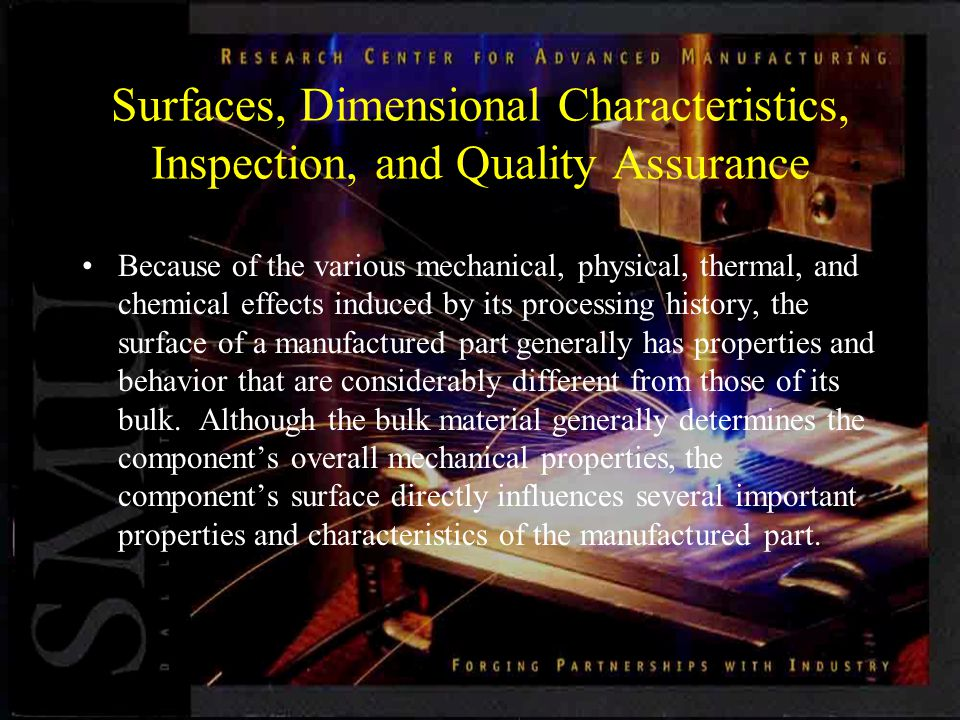 Surfaces, Dimensional Characteristics, Inspection, and Quality Assurance Because of the various mechanical, physical, thermal, and chemical effects induced by its processing history, the surface of a manufactured part generally has properties and behavior that are considerably different from those of its bulk.