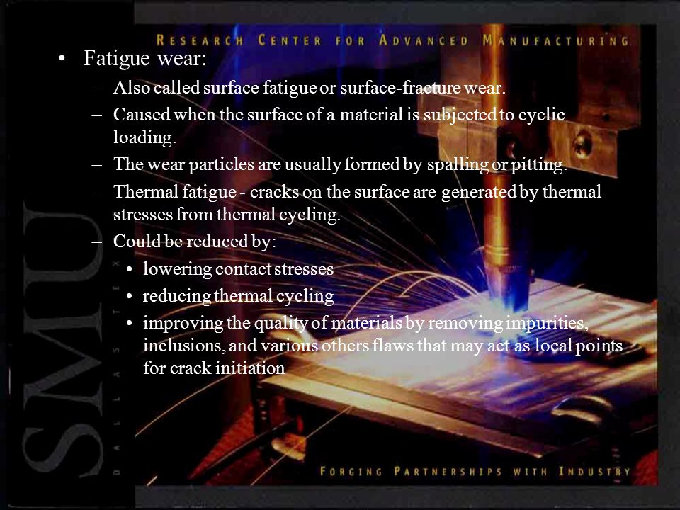 Fatigue wear: –Also called surface fatigue or surface-fracture wear.