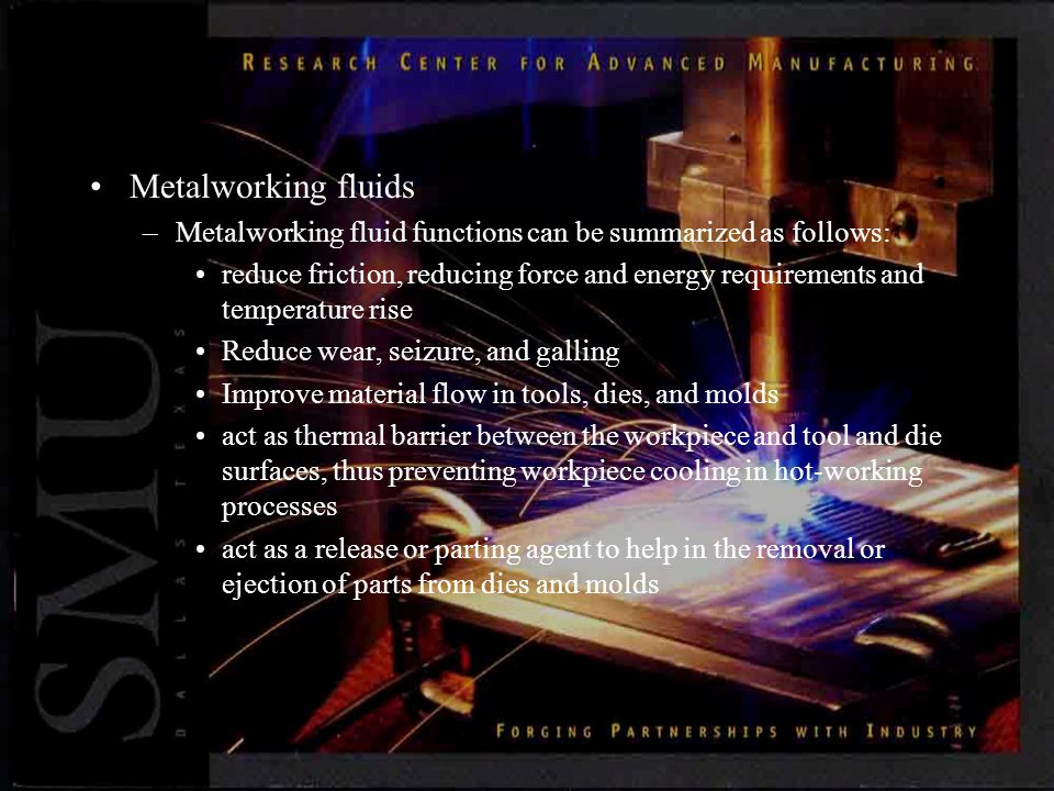 Metalworking fluids –Metalworking fluid functions can be summarized as follows: reduce friction, reducing force and energy requirements and temperature rise Reduce wear, seizure, and galling Improve material flow in tools, dies, and molds act as thermal barrier between the workpiece and tool and die surfaces, thus preventing workpiece cooling in hot-working processes act as a release or parting agent to help in the removal or ejection of parts from dies and molds