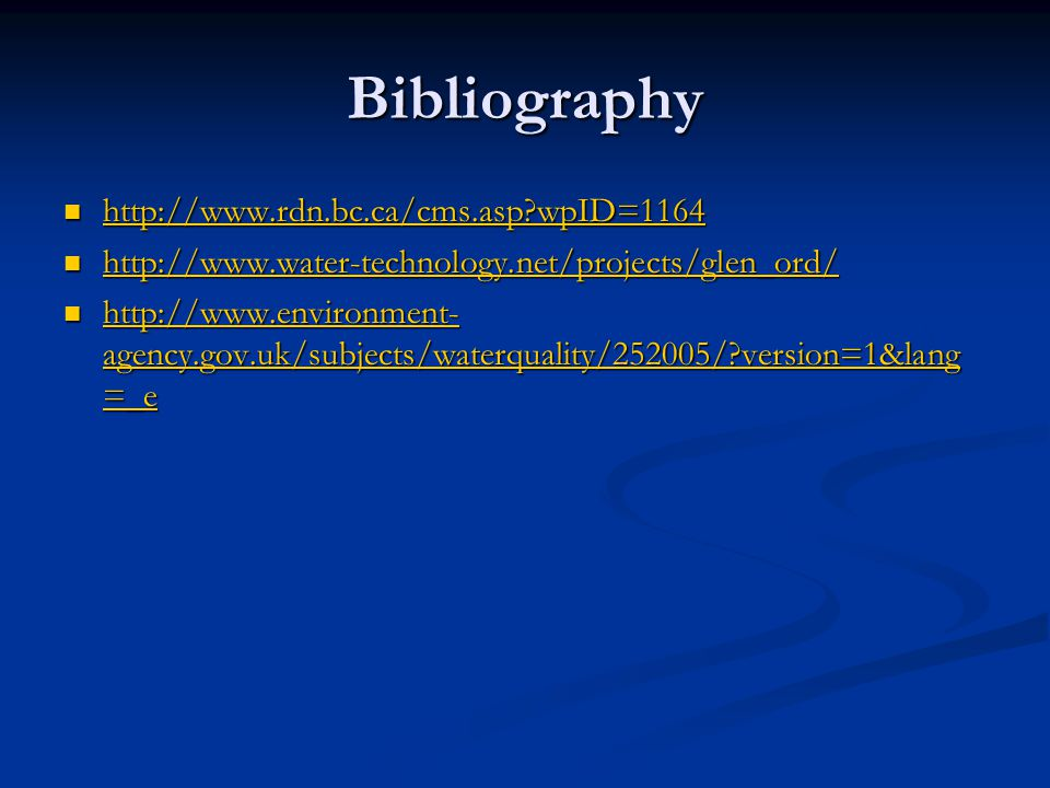 Bibliography http://www.rdn.bc.ca/cms.asp wpID=1164 http://www.rdn.bc.ca/cms.asp wpID=1164 http://www.rdn.bc.ca/cms.asp wpID=1164 http://www.water-technology.net/projects/glen_ord/ http://www.water-technology.net/projects/glen_ord/ http://www.water-technology.net/projects/glen_ord/ http://www.environment- agency.gov.uk/subjects/waterquality/252005/ version=1&lang =_e http://www.environment- agency.gov.uk/subjects/waterquality/252005/ version=1&lang =_e http://www.environment- agency.gov.uk/subjects/waterquality/252005/ version=1&lang =_e http://www.environment- agency.gov.uk/subjects/waterquality/252005/ version=1&lang =_e