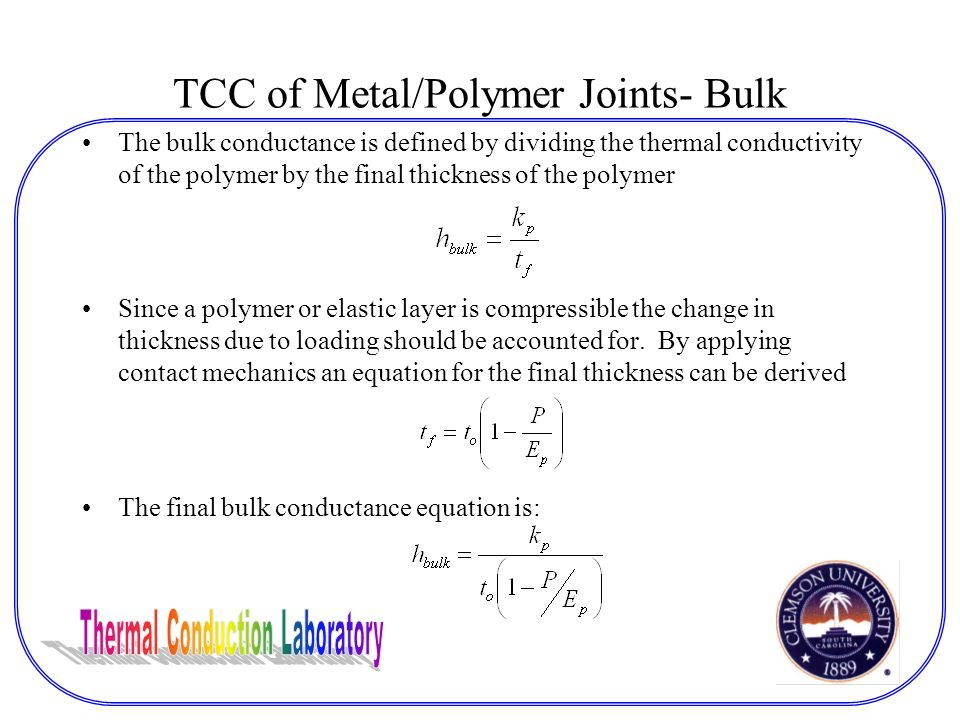 TCC of Metal/Polymer Joints- Bulk The bulk conductance is defined by dividing the thermal conductivity of the polymer by the final thickness of the polymer Since a polymer or elastic layer is compressible the change in thickness due to loading should be accounted for.
