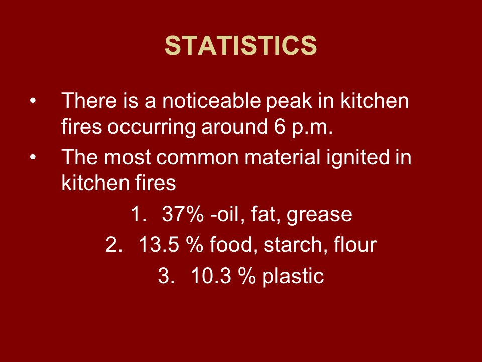 STATISTICS Most fires start in the kitchen than any other place in the home. Cooking fires are the #1 cause of home fires and home fire injuries One p
