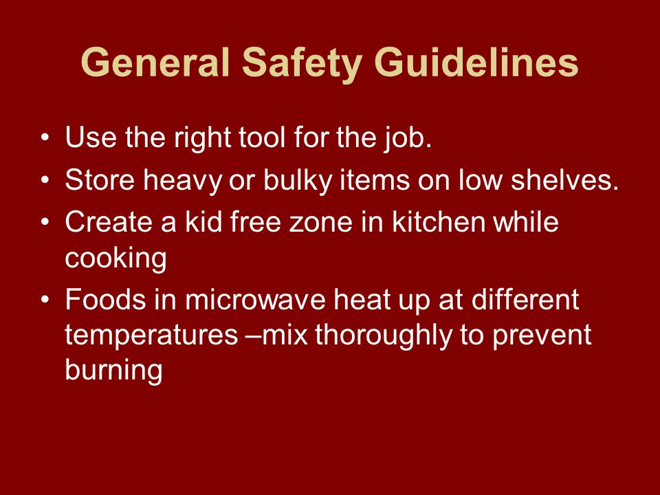 General Safety Guidelines Walk in the kitchen no running Make sure you check your fire or smoke detector at least once a month Never allow baby walkers in the kitchen Know where your shut off valves are in the house Use back burners