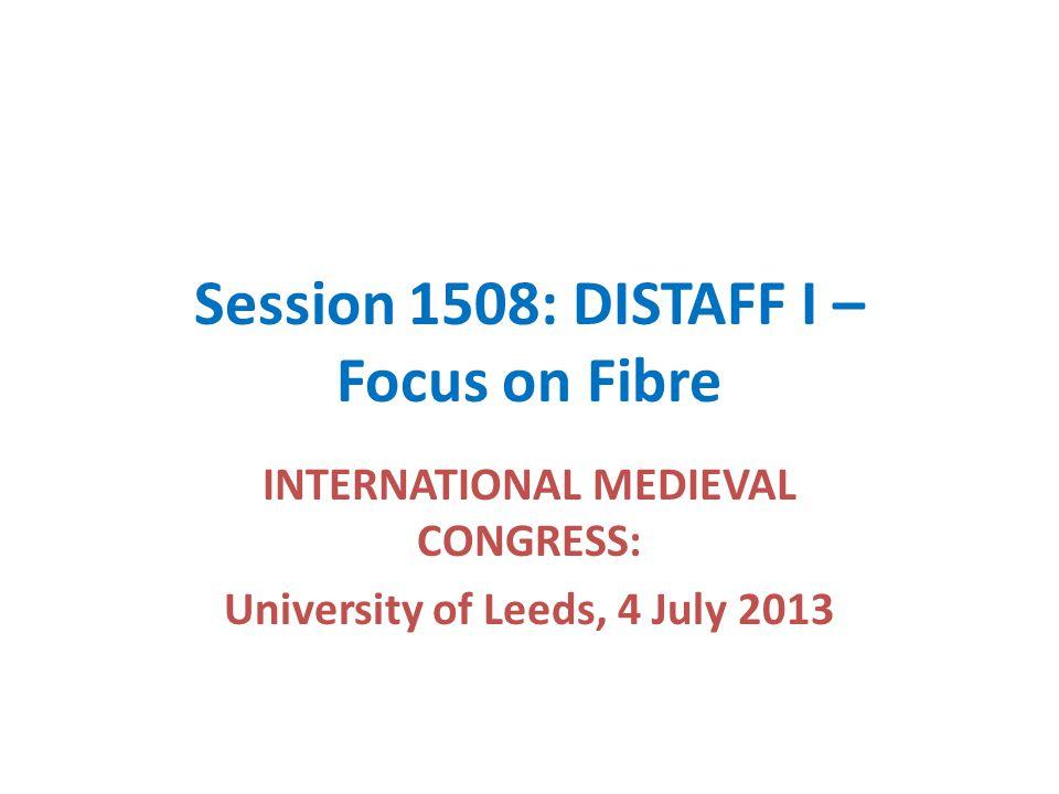 Session 1508: DISTAFF I – Focus on Fibre INTERNATIONAL MEDIEVAL CONGRESS: University of Leeds, 4 July 2013