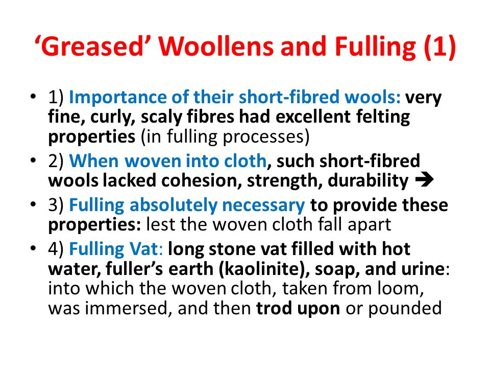 'Greased' Woollens and Fulling (1) 1) Importance of their short-fibred wools: very fine, curly, scaly fibres had excellent felting properties (in fulling processes) 2) When woven into cloth, such short-fibred wools lacked cohesion, strength, durability  3) Fulling absolutely necessary to provide these properties: lest the woven cloth fall apart 4) Fulling Vat: long stone vat filled with hot water, fuller's earth (kaolinite), soap, and urine: into which the woven cloth, taken from loom, was immersed, and then trod upon or pounded