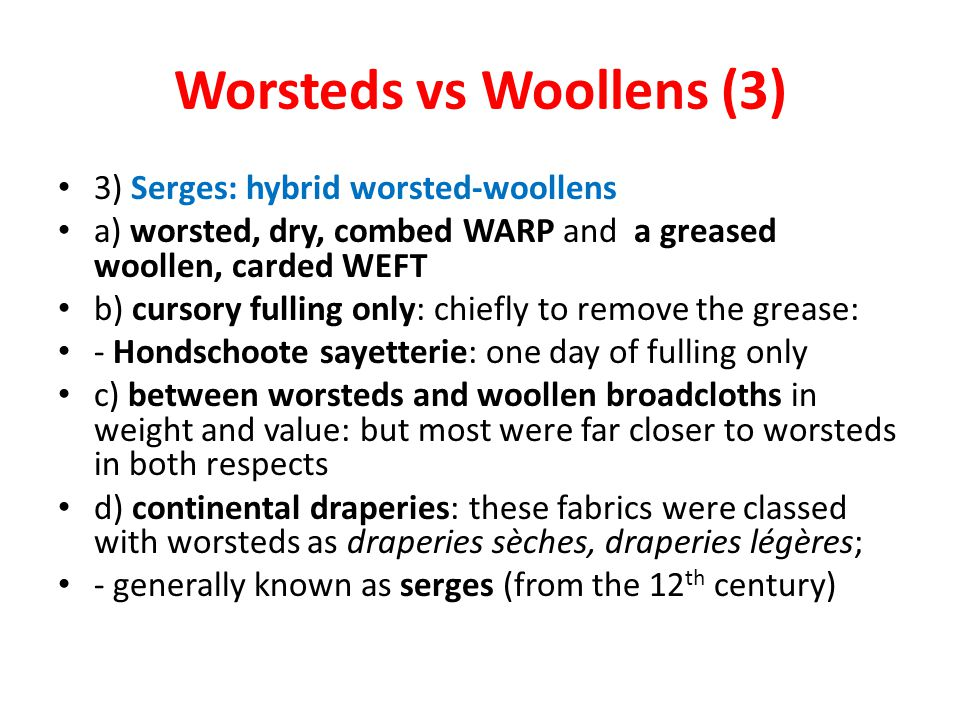 Worsteds vs Woollens (3) 3) Serges: hybrid worsted-woollens a) worsted, dry, combed WARP and a greased woollen, carded WEFT b) cursory fulling only: chiefly to remove the grease: - Hondschoote sayetterie: one day of fulling only c) between worsteds and woollen broadcloths in weight and value: but most were far closer to worsteds in both respects d) continental draperies: these fabrics were classed with worsteds as draperies sèches, draperies légères; - generally known as serges (from the 12 th century)