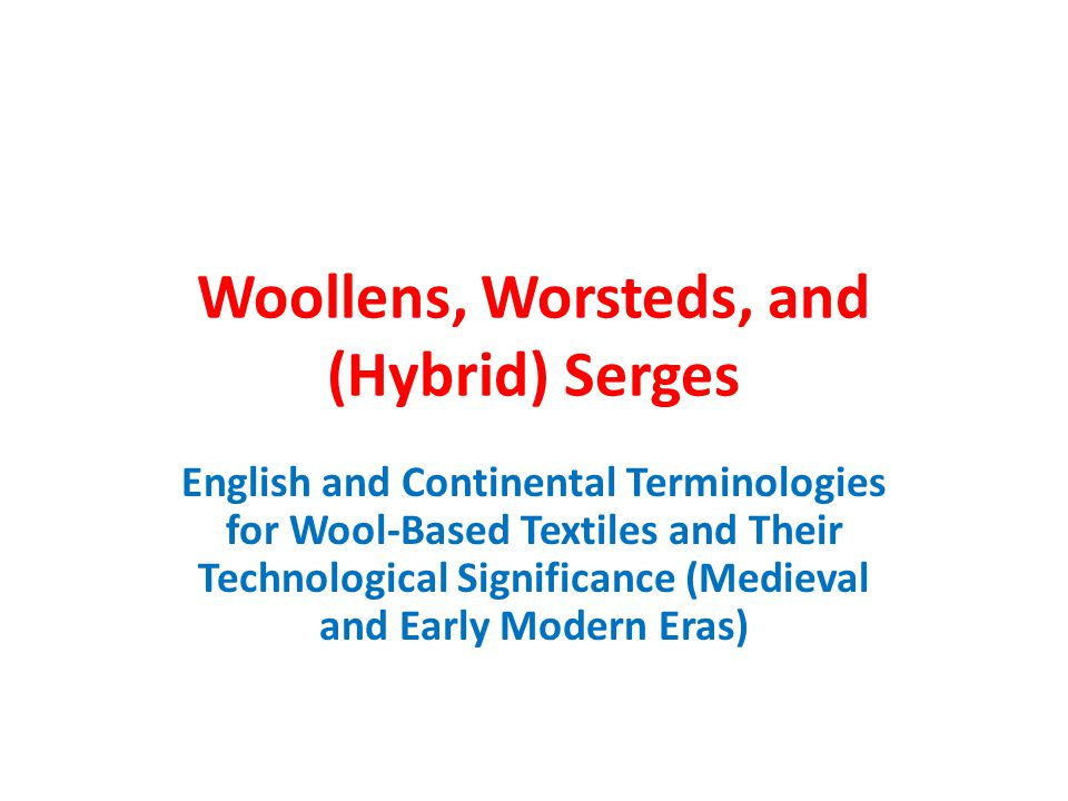 Woollens, Worsteds, and (Hybrid) Serges English and Continental Terminologies for Wool-Based Textiles and Their Technological Significance (Medieval and Early Modern Eras)