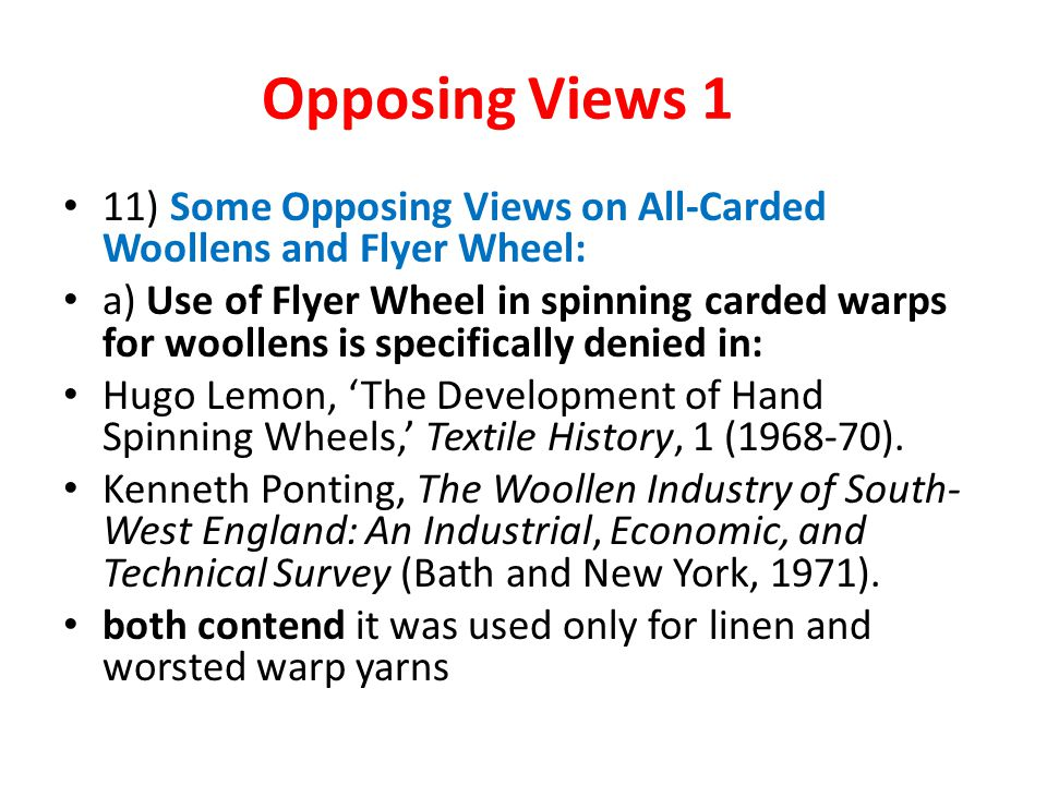 Opposing Views 1 11) Some Opposing Views on All-Carded Woollens and Flyer Wheel: a) Use of Flyer Wheel in spinning carded warps for woollens is specifically denied in: Hugo Lemon, 'The Development of Hand Spinning Wheels,' Textile History, 1 (1968-70).