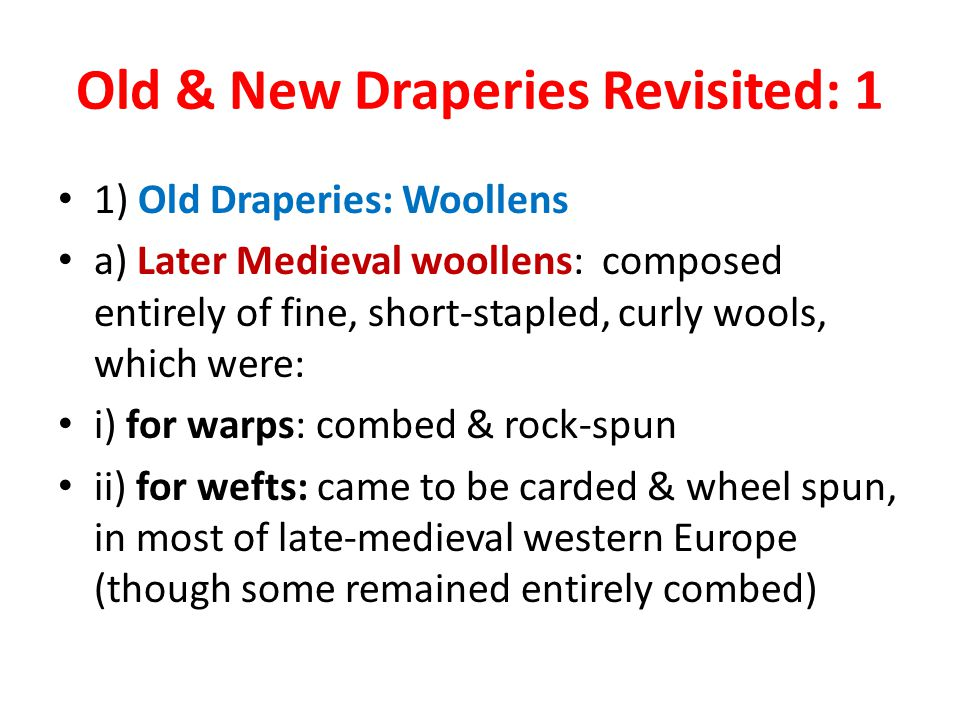 Old & New Draperies Revisited: 1 1) Old Draperies: Woollens a) Later Medieval woollens: composed entirely of fine, short-stapled, curly wools, which were: i) for warps: combed & rock-spun ii) for wefts: came to be carded & wheel spun, in most of late-medieval western Europe (though some remained entirely combed)