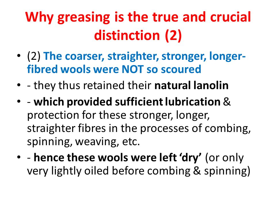 Why greasing is the true and crucial distinction (2) (2) The coarser, straighter, stronger, longer- fibred wools were NOT so scoured - they thus retained their natural lanolin - which provided sufficient lubrication & protection for these stronger, longer, straighter fibres in the processes of combing, spinning, weaving, etc.