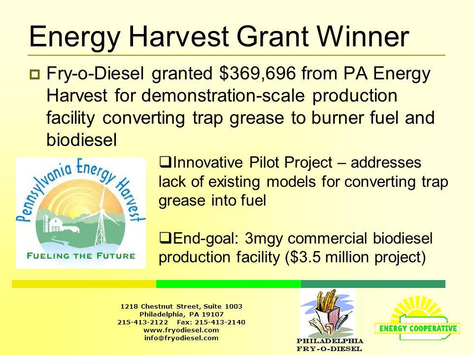 Philadelphia Fry-O-Diesel 1218 Chestnut Street, Suite 1003 Philadelphia, PA 19107 215-413-2122 Fax: 215-413-2140 www.fryodiesel.com info@fryodiesel.com Energy Harvest Grant Winner  Fry-o-Diesel granted $369,696 from PA Energy Harvest for demonstration-scale production facility converting trap grease to burner fuel and biodiesel  Innovative Pilot Project – addresses lack of existing models for converting trap grease into fuel  End-goal: 3mgy commercial biodiesel production facility ($3.5 million project)