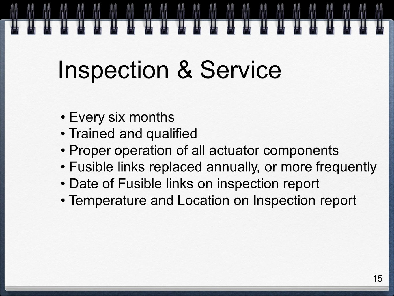 15 Every six months Trained and qualified Proper operation of all actuator components Fusible links replaced annually, or more frequently Date of Fusible links on inspection report Temperature and Location on Inspection report Inspection & Service