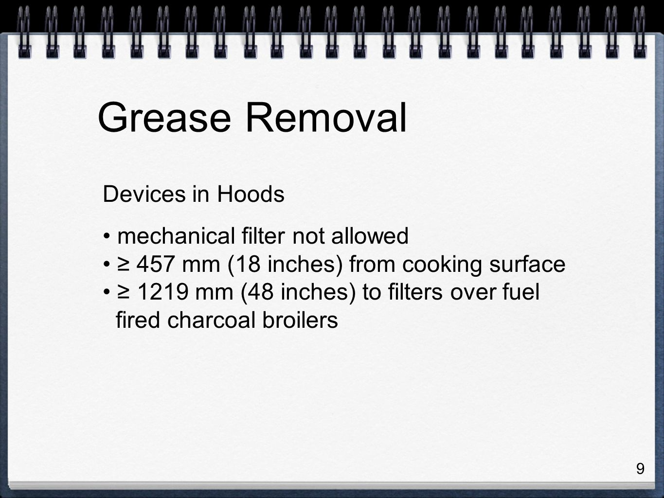 9 Devices in Hoods mechanical filter not allowed ≥ 457 mm (18 inches) from cooking surface ≥ 1219 mm (48 inches) to filters over fuel fired charcoal broilers Grease Removal