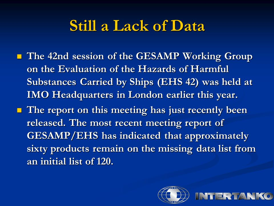 Still a Lack of Data The 42nd session of the GESAMP Working Group on the Evaluation of the Hazards of Harmful Substances Carried by Ships (EHS 42) was held at IMO Headquarters in London earlier this year.
