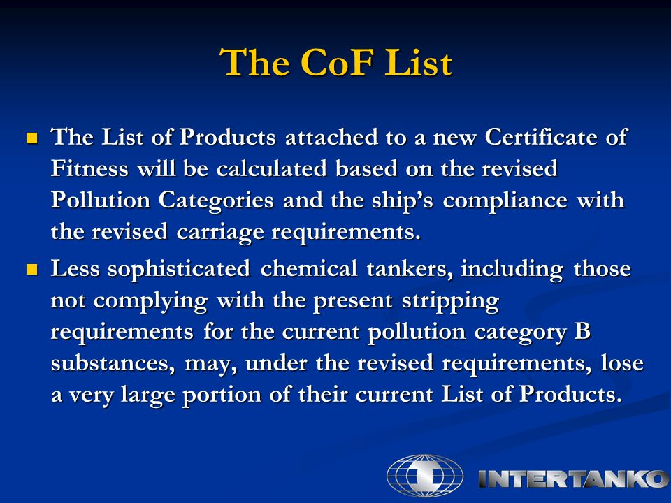 The CoF List The List of Products attached to a new Certificate of Fitness will be calculated based on the revised Pollution Categories and the ship's compliance with the revised carriage requirements.
