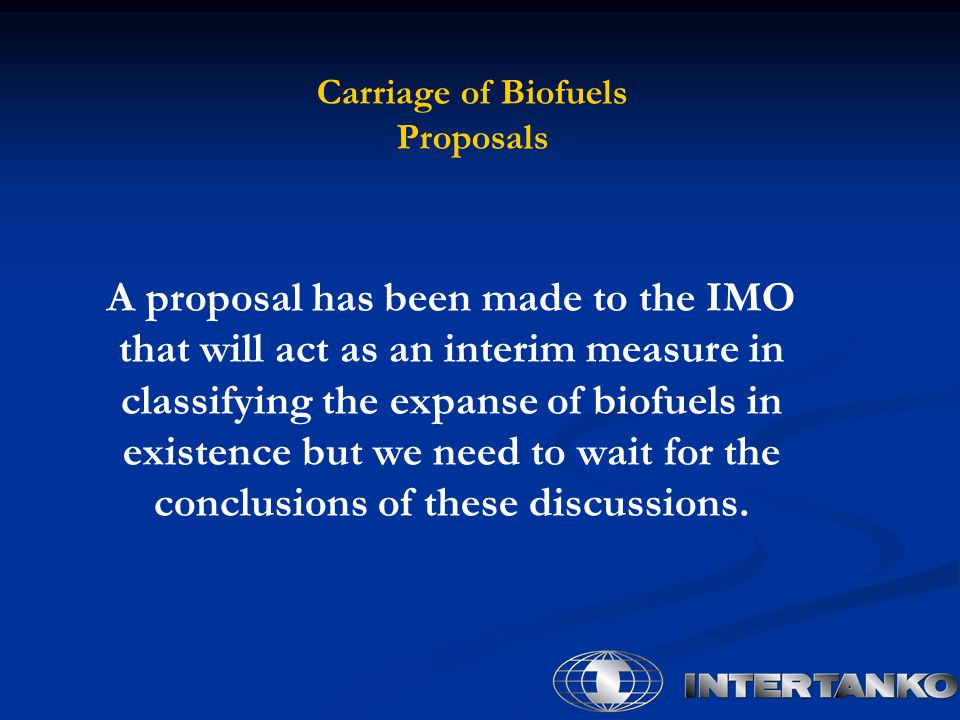 Carriage of Biofuels Proposals A proposal has been made to the IMO that will act as an interim measure in classifying the expanse of biofuels in existence but we need to wait for the conclusions of these discussions.