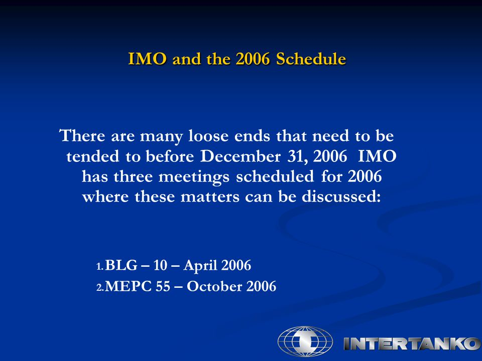 IMO and the 2006 Schedule IMO and the 2006 Schedule There are many loose ends that need to be tended to before December 31, 2006 IMO has three meetings scheduled for 2006 where these matters can be discussed: 1.
