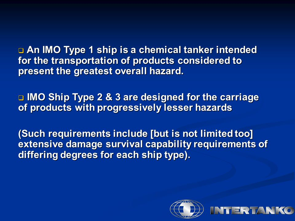  An IMO Type 1 ship is a chemical tanker intended for the transportation of products considered to present the greatest overall hazard.