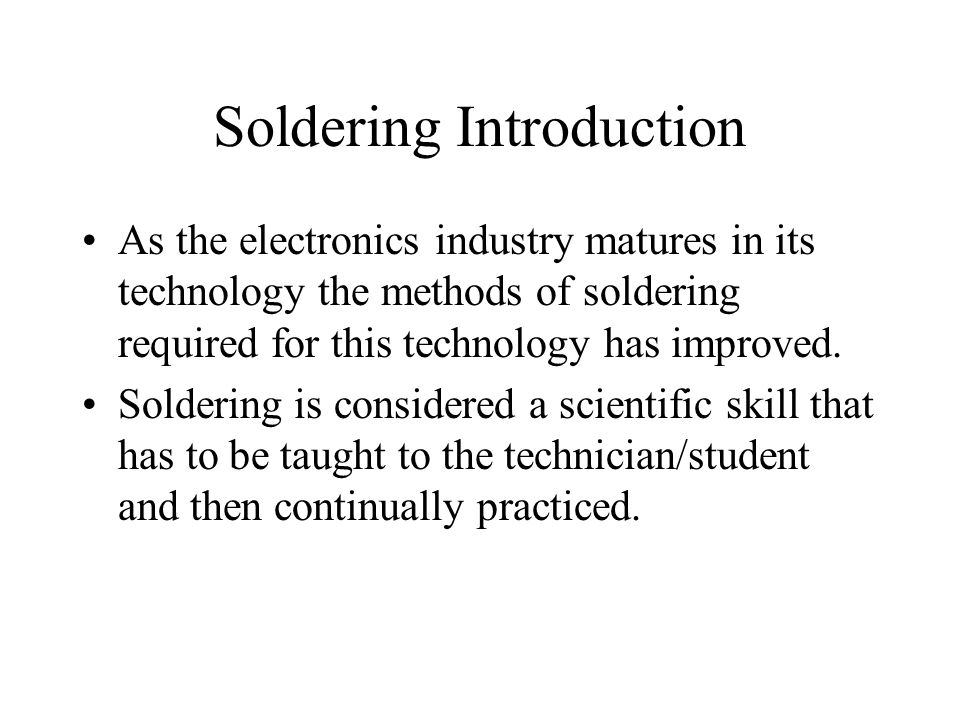 Soldering Introduction As the electronics industry matures in its technology the methods of soldering required for this technology has improved.