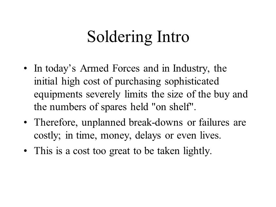 Soldering Intro In today's Armed Forces and in Industry, the initial high cost of purchasing sophisticated equipments severely limits the size of the buy and the numbers of spares held on shelf .