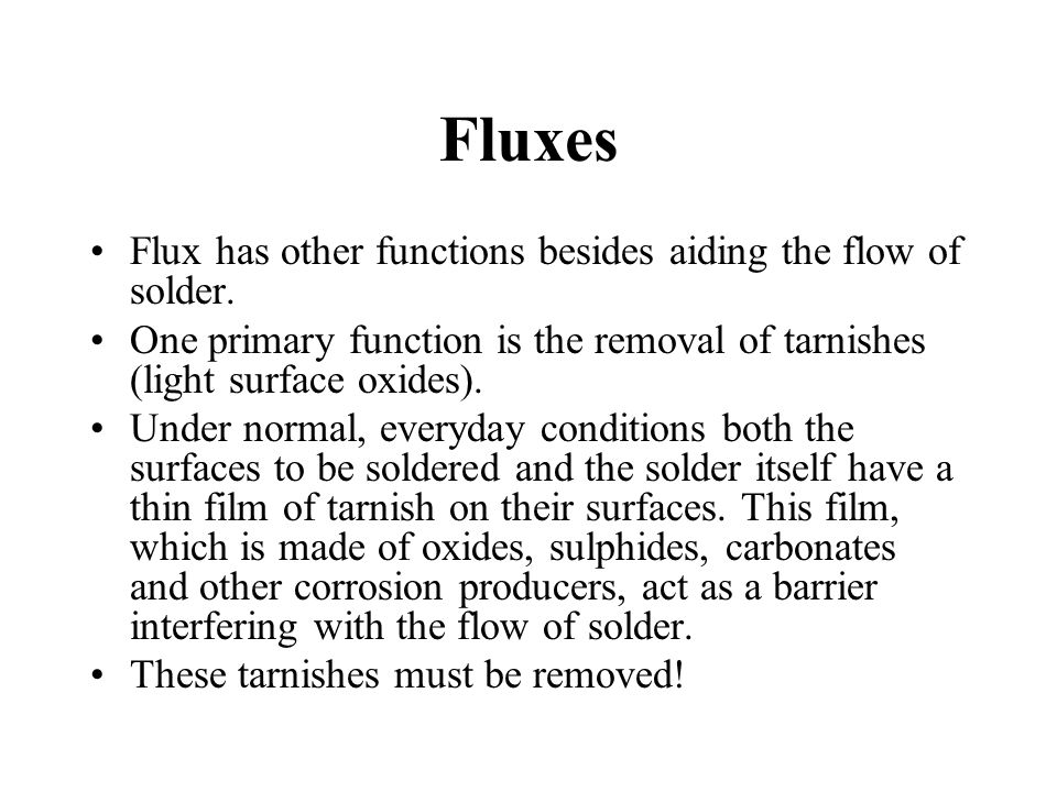 Flux When the flux is initially applied, the flux displaces the gaseous layer from the metals surface; When the flux is then heated, the flux reacts chemically with the tarnish, most often combining to form a third compound which is either soluble in the flux or can be carried away by the flux.
