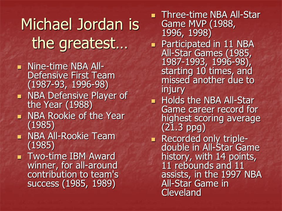 Michael Jordan is the greatest… Nine-time NBA All- Defensive First Team (1987-93, 1996-98) Nine-time NBA All- Defensive First Team (1987-93, 1996-98) NBA Defensive Player of the Year (1988) NBA Defensive Player of the Year (1988) NBA Rookie of the Year (1985) NBA Rookie of the Year (1985) NBA All-Rookie Team (1985) NBA All-Rookie Team (1985) Two-time IBM Award winner, for all-around contribution to team s success (1985, 1989) Two-time IBM Award winner, for all-around contribution to team s success (1985, 1989) Three-time NBA All-Star Game MVP (1988, 1996, 1998) Three-time NBA All-Star Game MVP (1988, 1996, 1998) Participated in 11 NBA All-Star Games (1985, 1987-1993, 1996-98), starting 10 times, and missed another due to injury Participated in 11 NBA All-Star Games (1985, 1987-1993, 1996-98), starting 10 times, and missed another due to injury Holds the NBA All-Star Game career record for highest scoring average (21.3 ppg) Holds the NBA All-Star Game career record for highest scoring average (21.3 ppg) Recorded only triple- double in All-Star Game history, with 14 points, 11 rebounds and 11 assists, in the 1997 NBA All-Star Game in Cleveland Recorded only triple- double in All-Star Game history, with 14 points, 11 rebounds and 11 assists, in the 1997 NBA All-Star Game in Cleveland